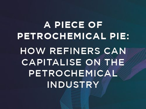 A Piece of Petrochemical Pie: How Refiners Can Capitalise on the Petrochemical Industry