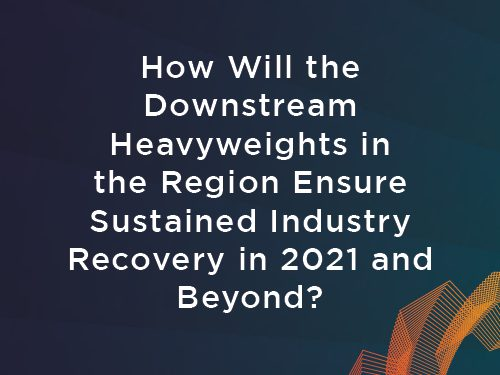 How will the Downstream Heavyweights in the Region Ensure Sustained Industry Recovery in 2021 and Beyond.