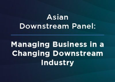 Asian Downstream Panel: Managing Business in a Changing Downstream Industry